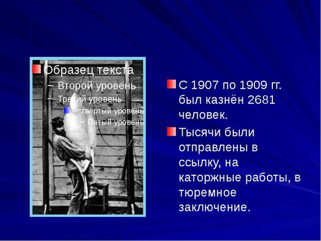 С 1907 по 1909 гг. был казнён 2681 человек. Тысячи были отправлены в ссылку,...