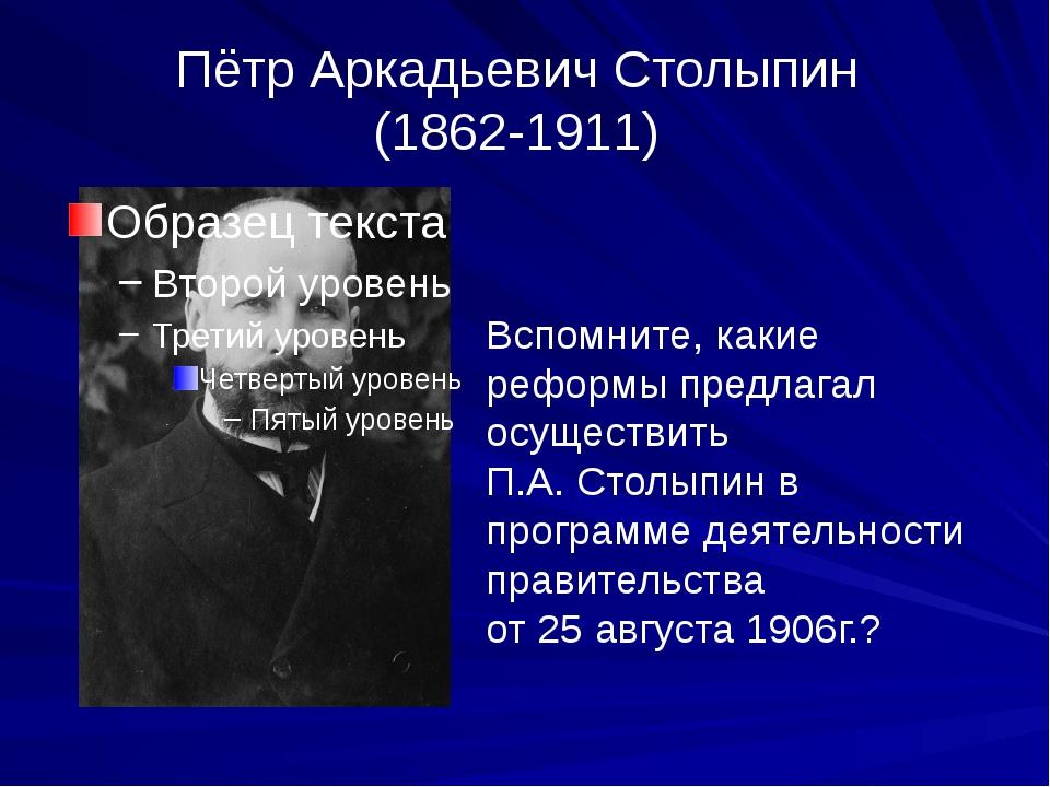 Пётр Аркадьевич Столыпин (1862-1911) Вспомните, какие реформы предлагал осуще...