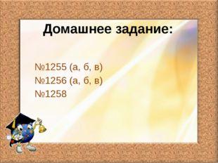 Домашнее задание: №1255 (а, б, в) №1256 (а, б, в) №1258