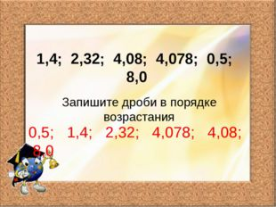 1,4; 2,32; 4,08; 4,078; 0,5; 8,0 Запишите дроби в порядке возрастания 0,5; 1,