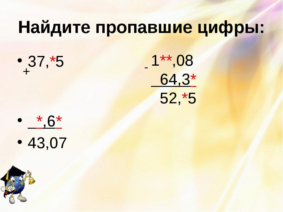 Найдите пропавшие цифры: 37,*5 *,6* 43,07 + 1**,08 64,3* 52,*5 -
