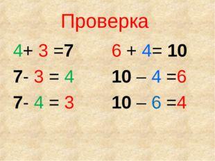 Проверка 4+ 3 =7 7- 3 = 4 7- 4 = 3 6 + 4= 10 10 – 4 =6 10 – 6 =4