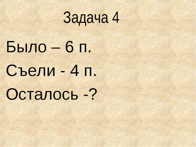 Задача 4 Было – 6 п. Съели - 4 п. Осталось -?