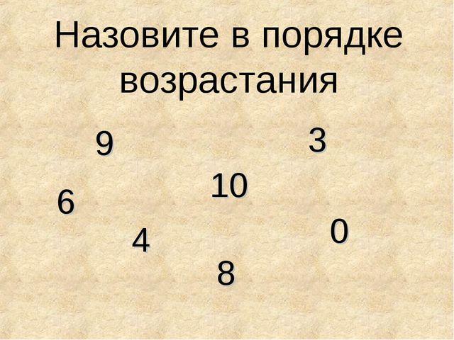 Назовите в порядке возрастания 3 6 9 0 8 4 10