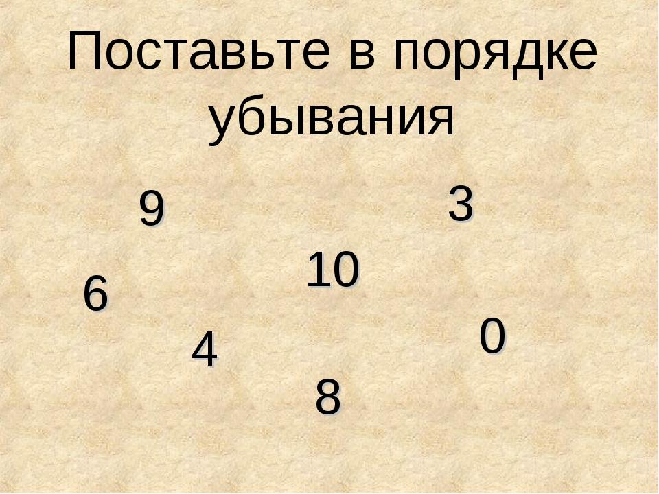 Поставьте в порядке убывания 3 6 9 0 8 4 10