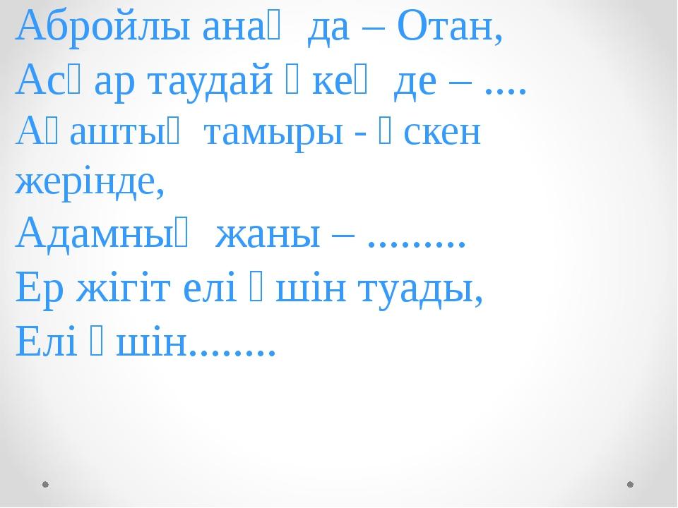 Абройлы анаң да – Отан, Асқар таудай әкең де – .... Ағаштың тамыры - өскен же...