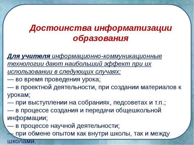 Достоинства информатизации образования Для учителя информационно-коммуникацио...