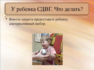 У ребенка СДВГ. Что делать? Вместо запрета предоставьте ребенку альтернативны