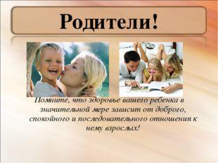 Родители! Помните, что здоровье вашего ребенка в значительной мере зависит от