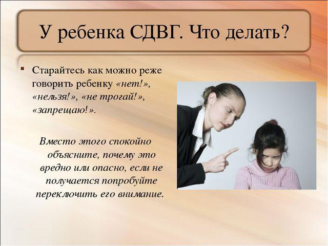 У ребенка СДВГ. Что делать? Старайтесь как можно реже говорить ребенку «нет!»...