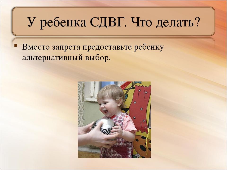 У ребенка СДВГ. Что делать? Вместо запрета предоставьте ребенку альтернативны...