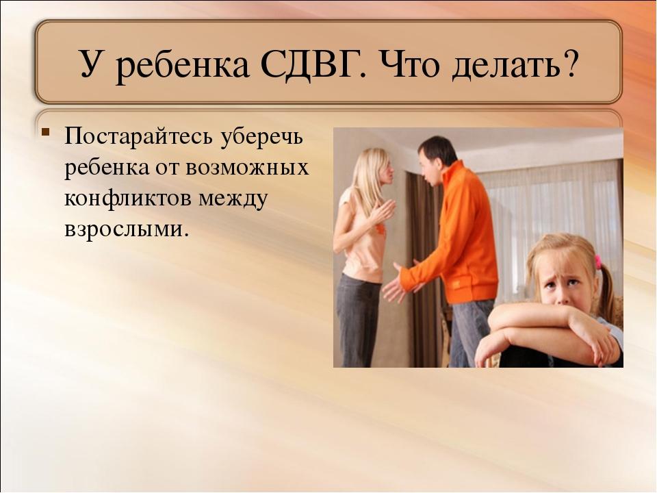 У ребенка СДВГ. Что делать? Постарайтесь уберечь ребенка от возможных конфлик...