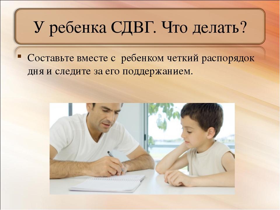 У ребенка СДВГ. Что делать? Составьте вместе с ребенком четкий распорядок дня...