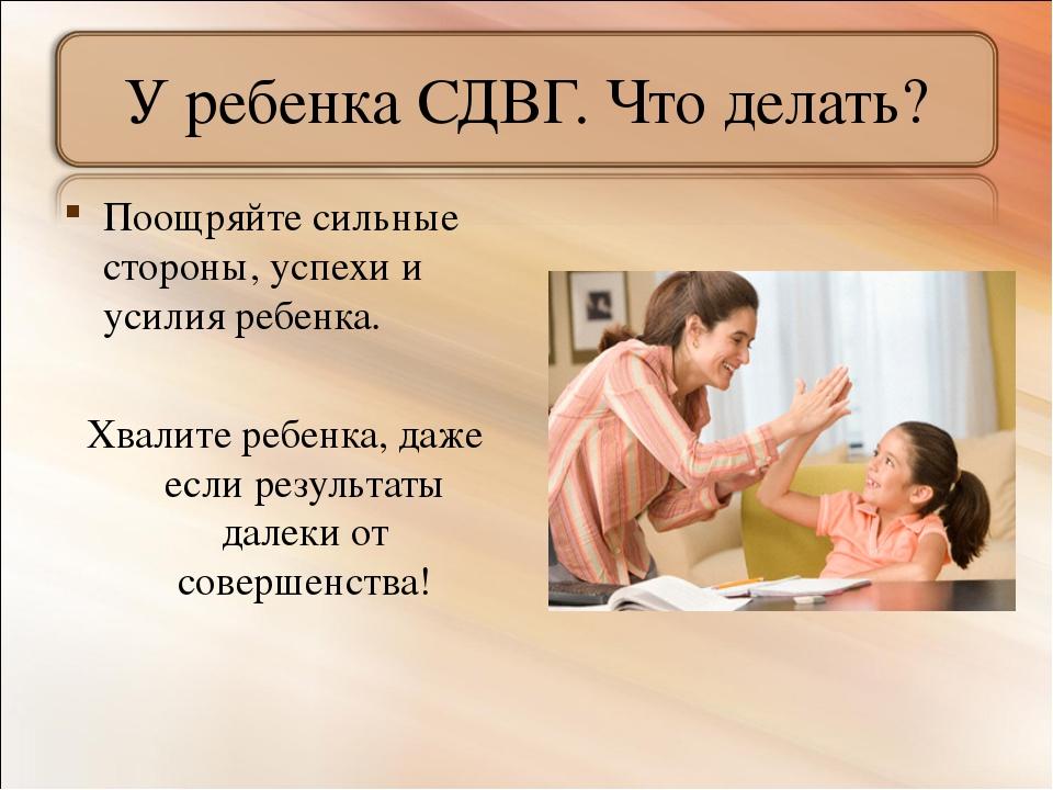 У ребенка СДВГ. Что делать? Поощряйте сильные стороны, успехи и усилия ребенк...