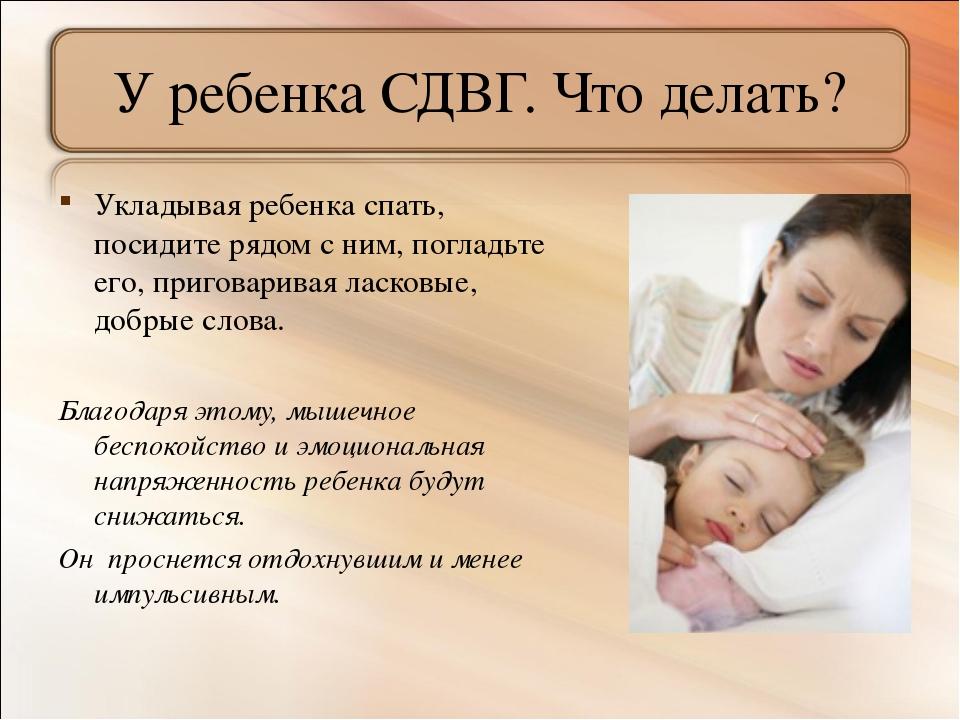 У ребенка СДВГ. Что делать? Укладывая ребенка спать, посидите рядом с ним, по...
