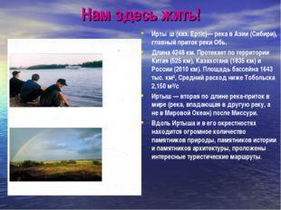 Нам здесь жить! Ирты́ш (каз. Ертiс)— река в Азии (Сибири), главный приток рек