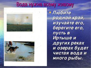 Вода нужна всему живому Любите родной край, изучайте его, берегите его, пусть