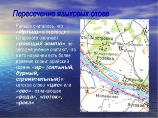 Пересечение языковых слоев Раньше считалось, что «Иртыш» в переводе с татарск