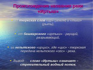 Происхождение названия реки «Иртыш» из тюркских слов «ир» (земля) и «тыш» (ры