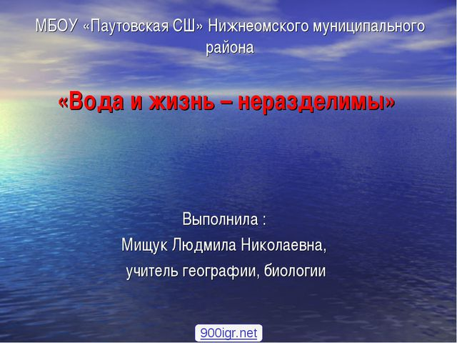 «Вода и жизнь – неразделимы» Выполнила : Мищук Людмила Николаевна, учитель ге...
