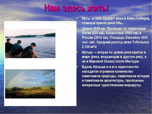 Нам здесь жить! Ирты́ш (каз. Ертiс)— река в Азии (Сибири), главный приток рек...