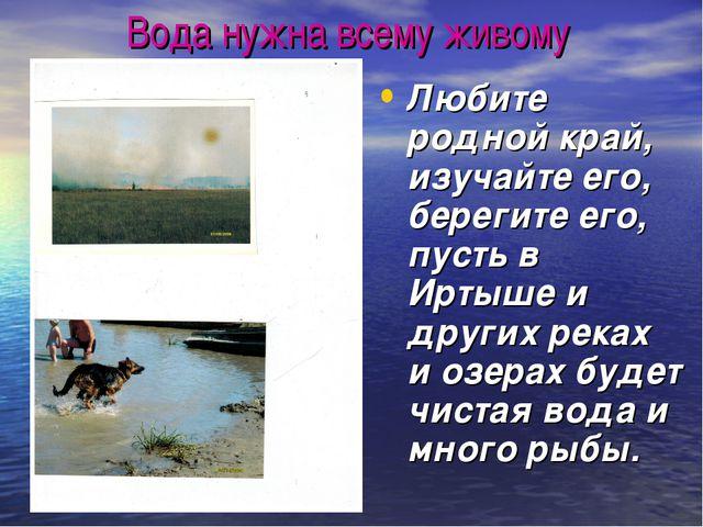 Вода нужна всему живому Любите родной край, изучайте его, берегите его, пусть...