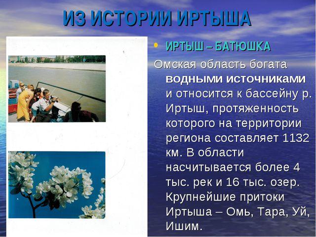 ИЗ ИСТОРИИ ИРТЫША ИРТЫШ – БАТЮШКА Омская область богата водными источниками и...