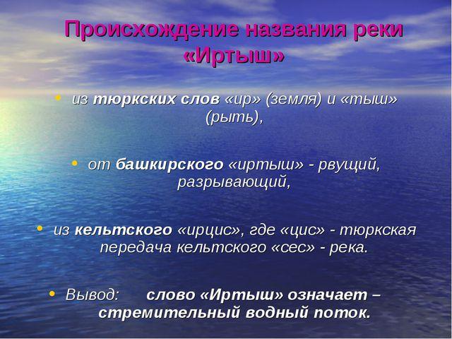 Происхождение названия реки «Иртыш» из тюркских слов «ир» (земля) и «тыш» (ры...