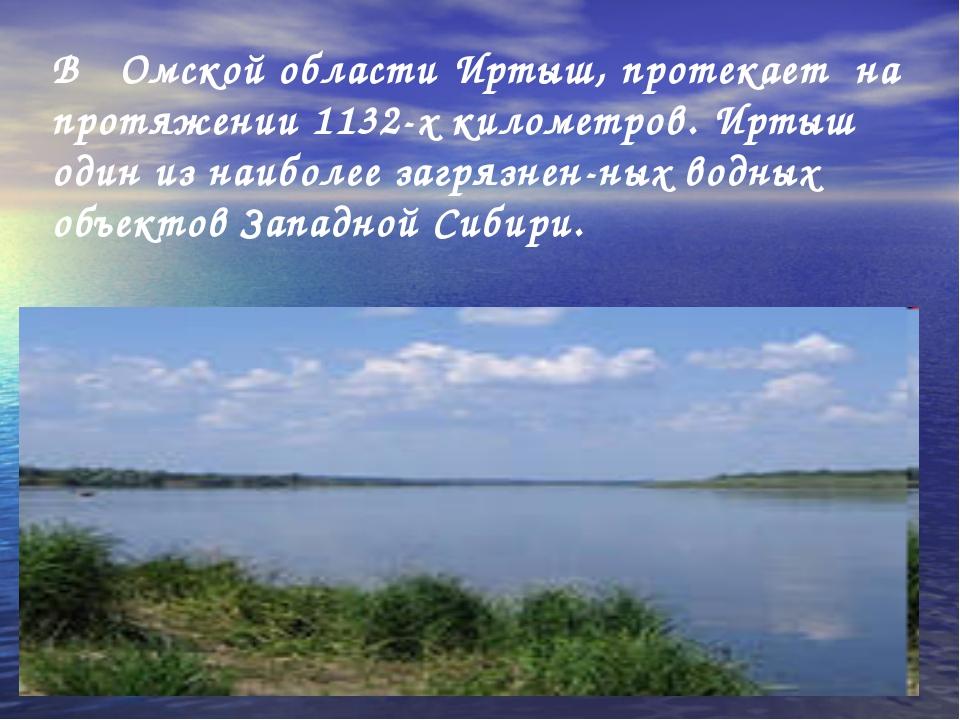 В Омской области Иртыш, протекает на протяжении 1132-х километров. Иртыш один...