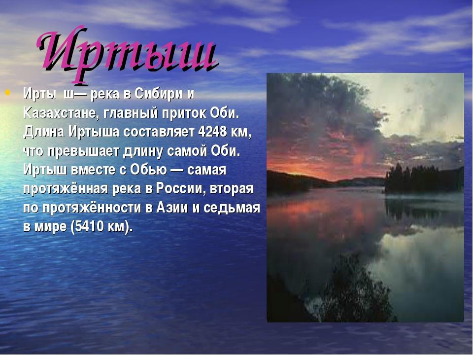 Иртыш Ирты́ш— река в Сибири и Казахстане, главный приток Оби. Длина Иртыша со...