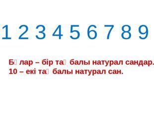 1 2 3 4 5 6 7 8 9 Бұлар – бір таңбалы натурал сандар. 10 – екі таңбалы натура
