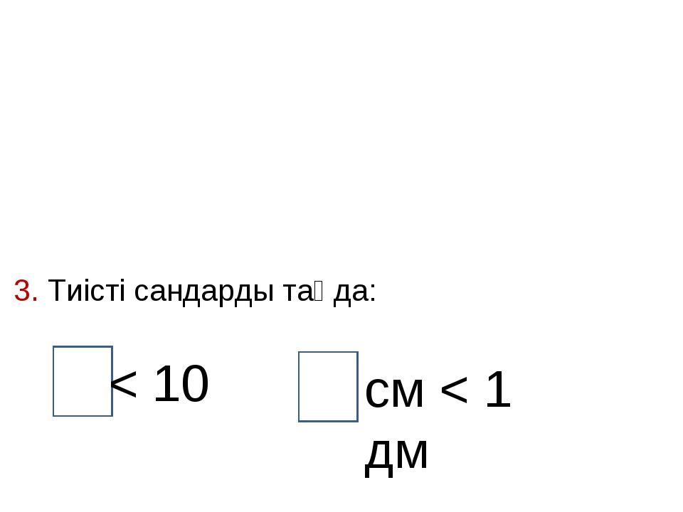 3. Тиісті сандарды таңда: < 10 см < 1 дм