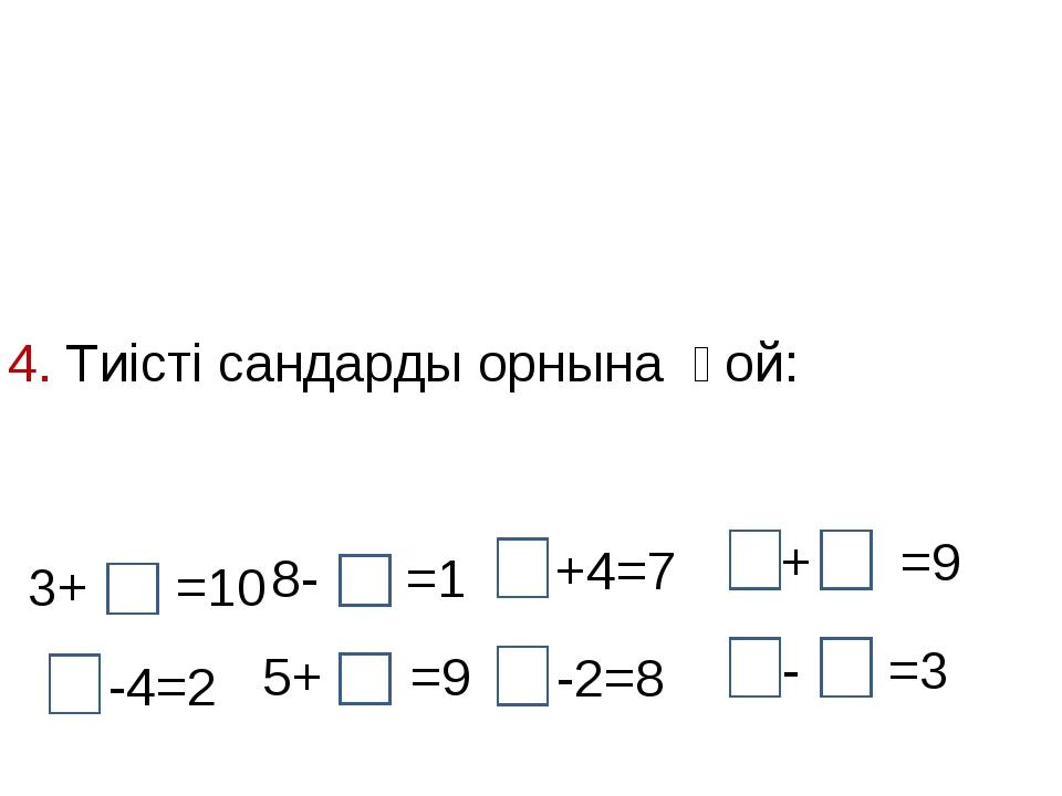 4. Тиісті сандарды орнына қой: 3+ =10 8- =1 -4=2 5+ =9 +4=7 -2=8 + =9 - =3