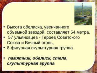 Высота обелиска, увенчанного объемной звездой, составляет 54 метра. 57 ульян