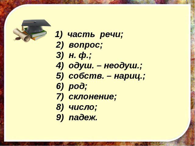 1) часть речи; 2) вопрос; 3) н. ф.; 4) одуш. – неодуш.; 5) собств. – нариц.;...