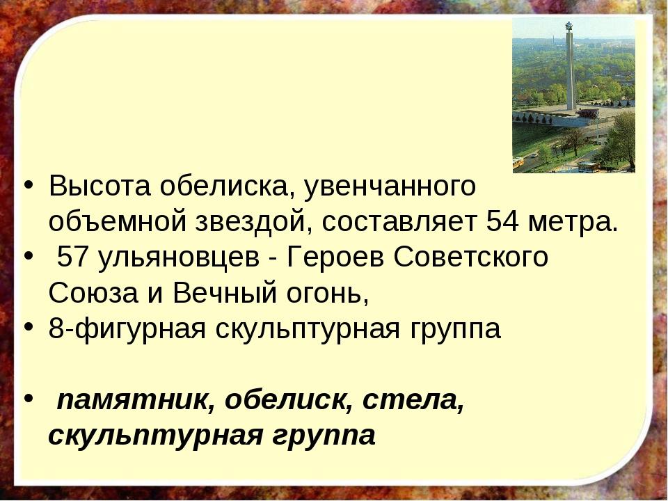 Высота обелиска, увенчанного объемной звездой, составляет 54 метра. 57 ульян...