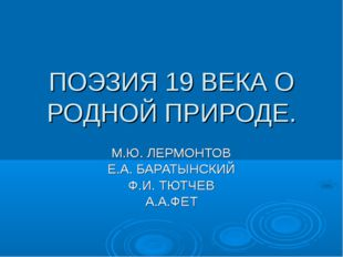 ПОЭЗИЯ 19 ВЕКА О РОДНОЙ ПРИРОДЕ. М.Ю. ЛЕРМОНТОВ Е.А. БАРАТЫНСКИЙ Ф.И. ТЮТЧЕВ