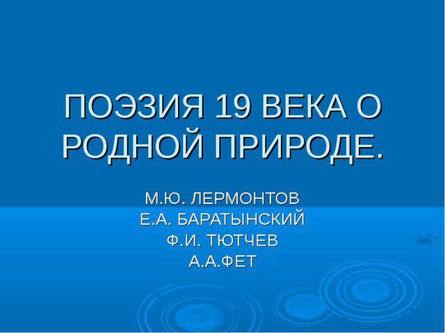ПОЭЗИЯ 19 ВЕКА О РОДНОЙ ПРИРОДЕ. М.Ю. ЛЕРМОНТОВ Е.А. БАРАТЫНСКИЙ Ф.И. ТЮТЧЕВ...