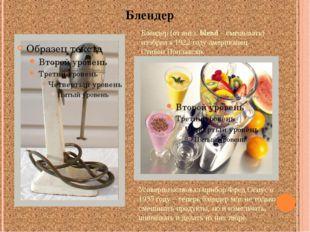 Блендер Блендер (от англ. blend – смешивать) изобрел в 1922 году американец С