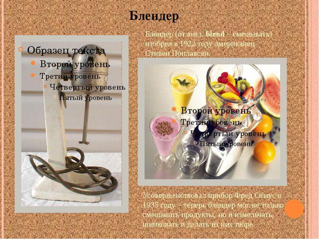 Блендер Блендер (от англ. blend – смешивать) изобрел в 1922 году американец С...