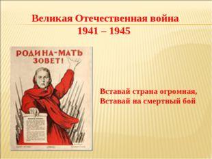 Великая Отечественная война 1941 – 1945 Вставай страна огромная, Вставай на с