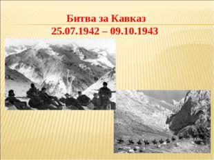 Битва за Кавказ 25.07.1942 – 09.10.1943