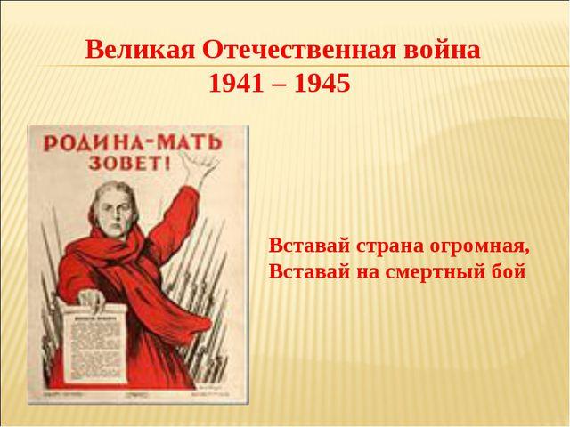 Великая Отечественная война 1941 – 1945 Вставай страна огромная, Вставай на с...