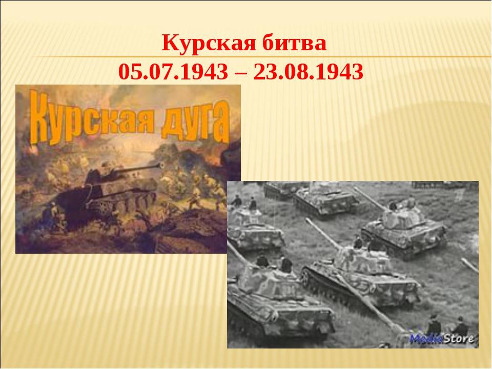 Курская битва 05.07.1943 – 23.08.1943