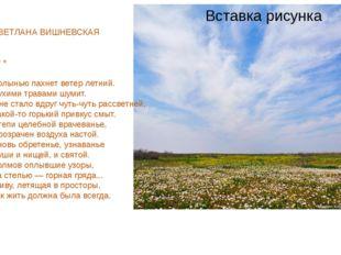 СВЕТЛАНА ВИШНЕВСКАЯ * * * Полынью пахнет ветер летний. Сухими травами шумит.