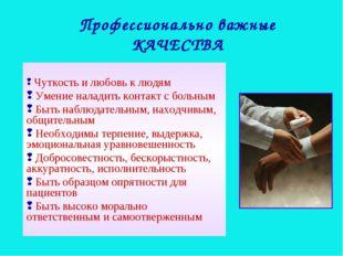 Чуткость и любовь к людям Умение наладить контакт с больным Быть наблюдатель