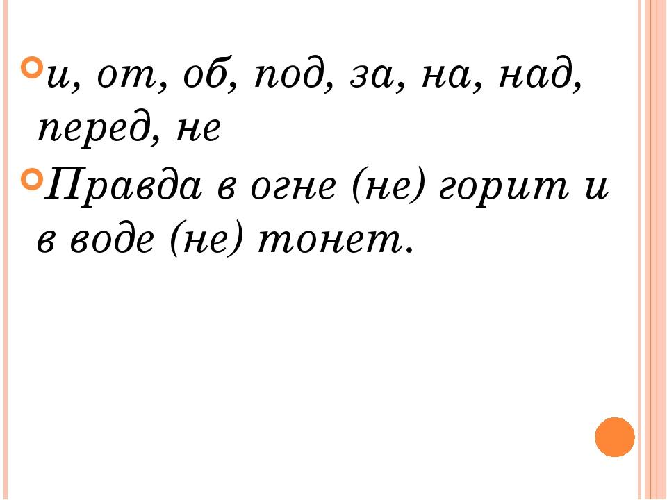 и, от, об, под, за, на, над, перед, не Правда в огне (не) горит и в воде (не)...