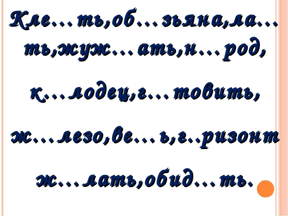 Кле…ть,об…зьяна,ла…ть,жуж…ать,н…род, к…лодец,г…товить, ж…лезо,ве…ь,г..ризонт...
