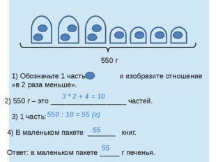 1) Обозначьте 1 часть и изобразите отношение «в 2 раза меньше». 2) 550 г – э