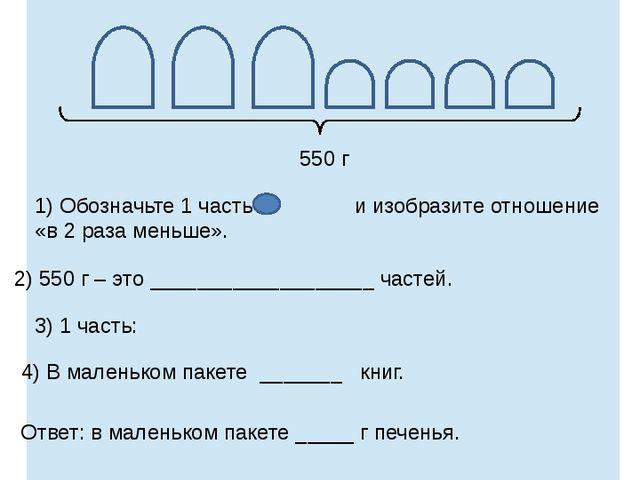1) Обозначьте 1 часть и изобразите отношение «в 2 раза меньше». 2) 550 г – э...